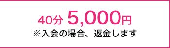 40分 5,000円※入会の場合、返金します